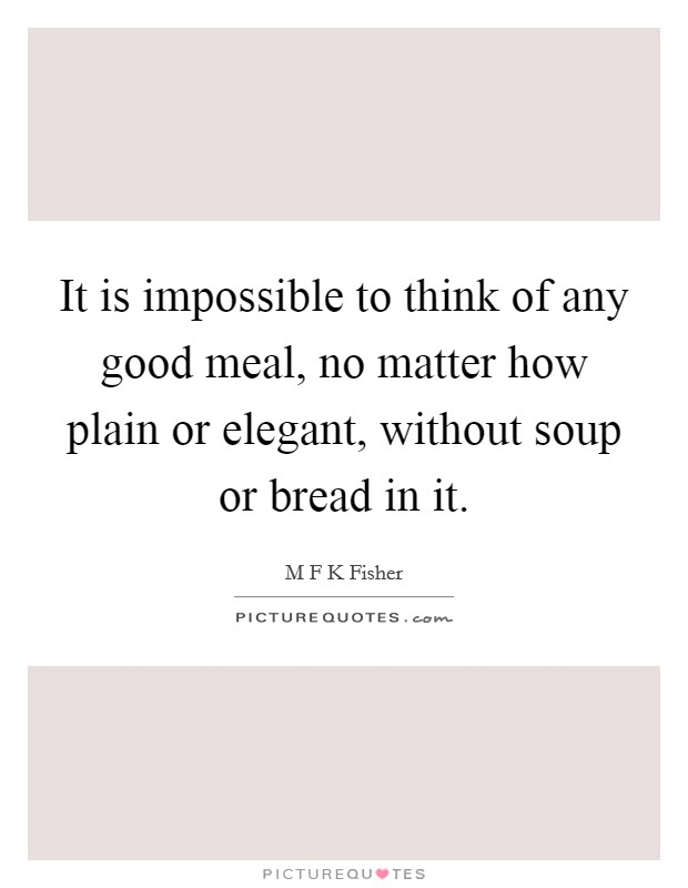 It is impossible to think of any good meal, no matter how plain or elegant, without soup or bread in it Picture Quote #1