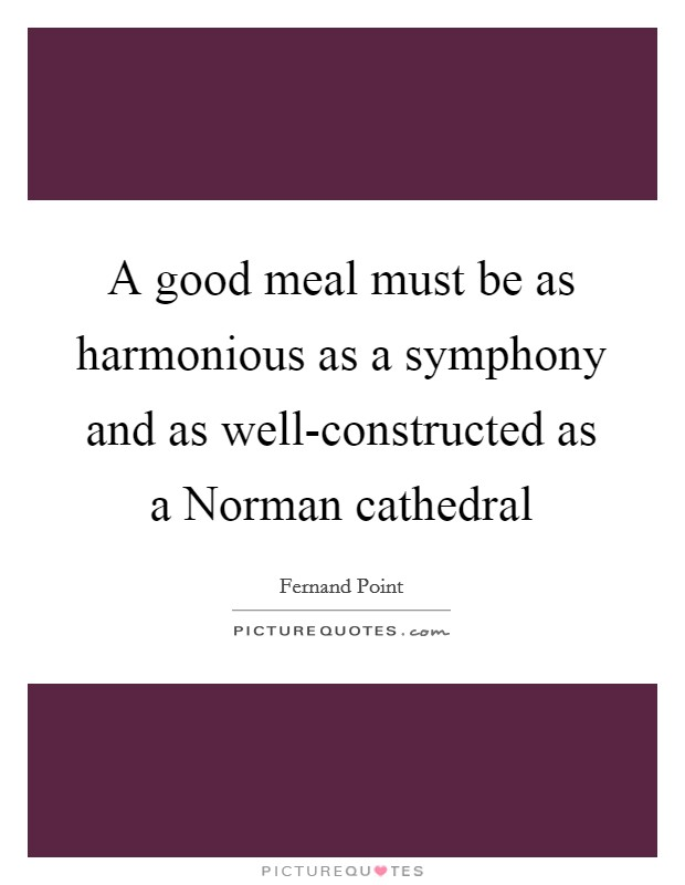 A good meal must be as harmonious as a symphony and as well-constructed as a Norman cathedral Picture Quote #1