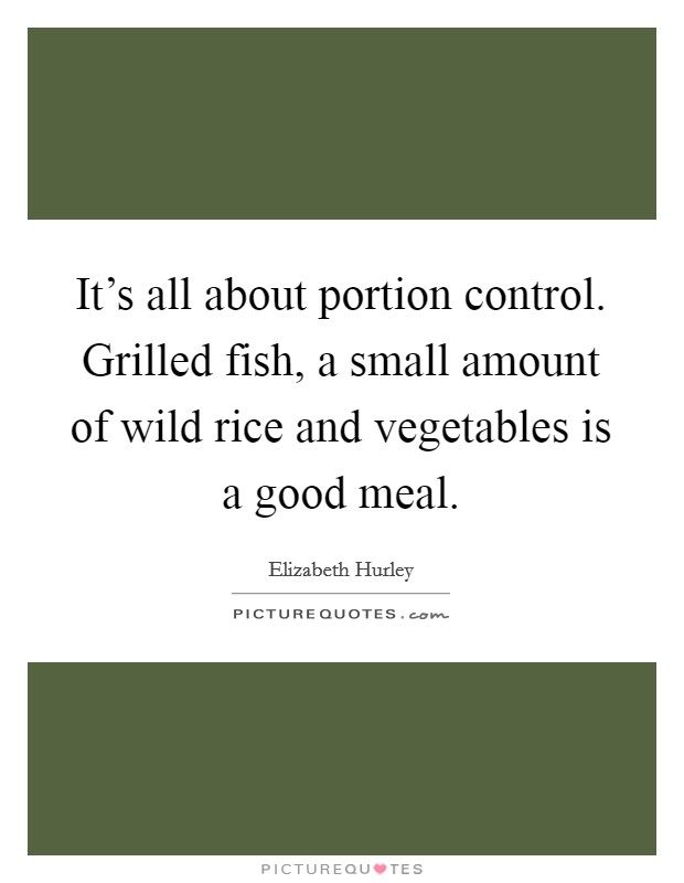 It's all about portion control. Grilled fish, a small amount of wild rice and vegetables is a good meal Picture Quote #1