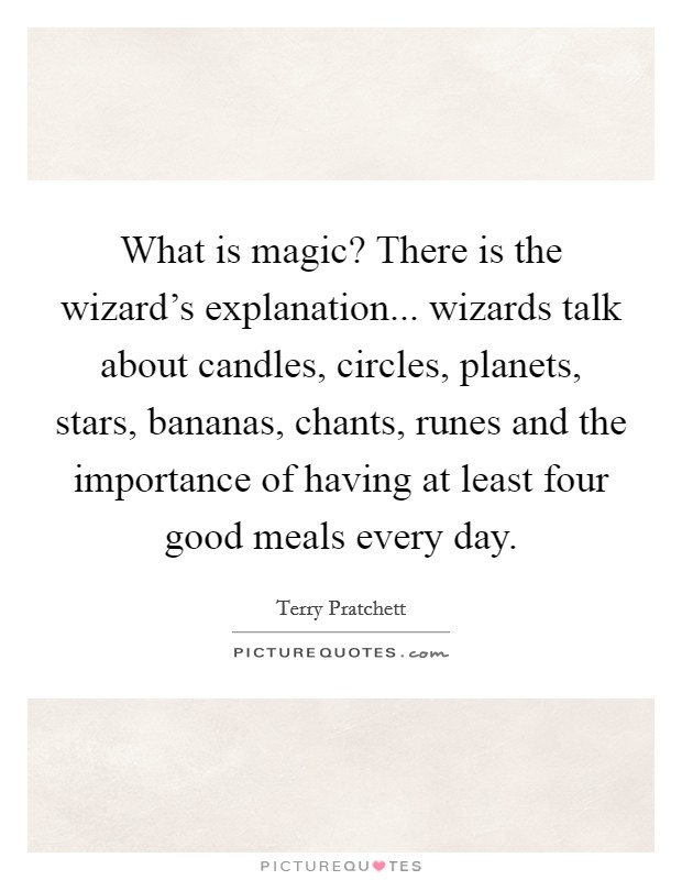 What is magic? There is the wizard's explanation... wizards talk about candles, circles, planets, stars, bananas, chants, runes and the importance of having at least four good meals every day Picture Quote #1