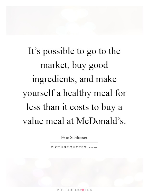 It's possible to go to the market, buy good ingredients, and make yourself a healthy meal for less than it costs to buy a value meal at McDonald's Picture Quote #1