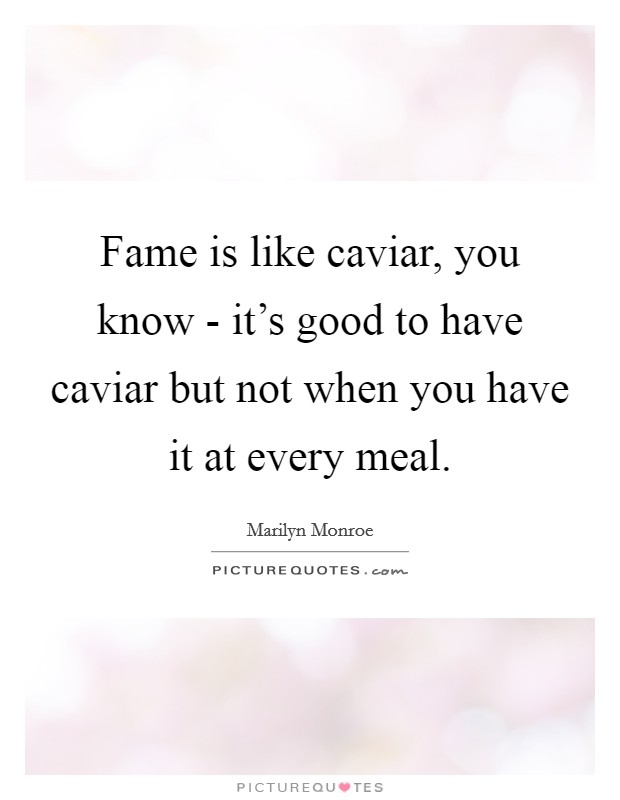 Fame is like caviar, you know - it's good to have caviar but not when you have it at every meal Picture Quote #1