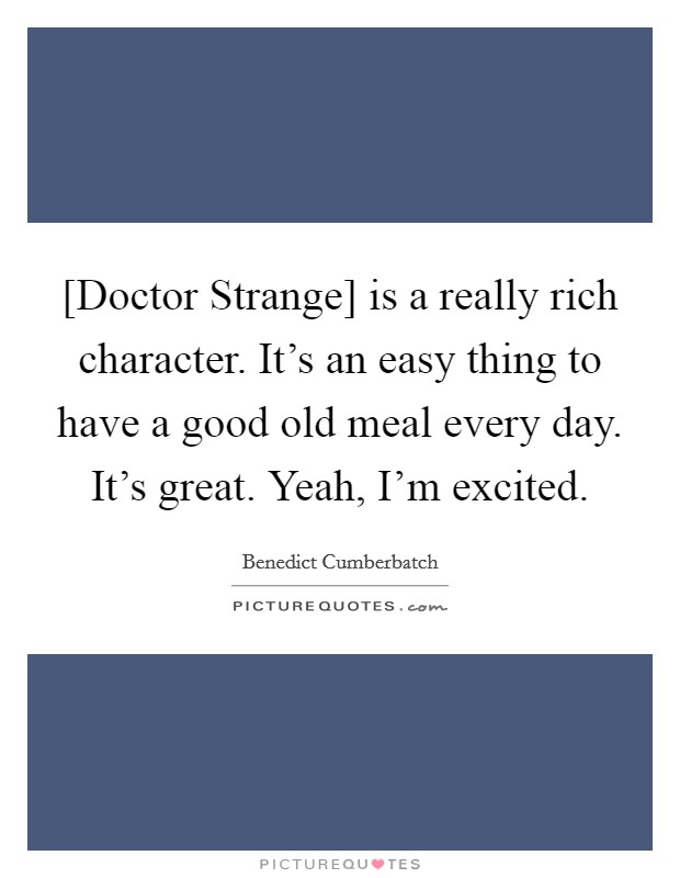 [Doctor Strange] is a really rich character. It's an easy thing to have a good old meal every day. It's great. Yeah, I'm excited Picture Quote #1