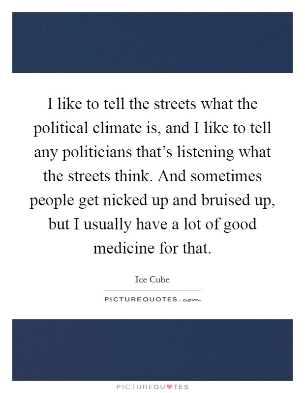 I like to tell the streets what the political climate is, and I like to tell any politicians that's listening what the streets think. And sometimes people get nicked up and bruised up, but I usually have a lot of good medicine for that Picture Quote #1