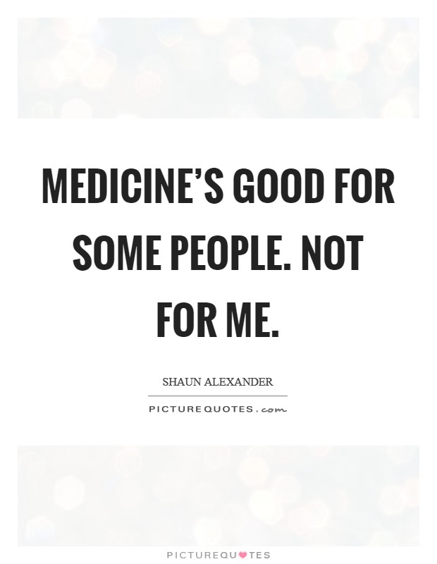 Medicine's good for some people. Not for me Picture Quote #1