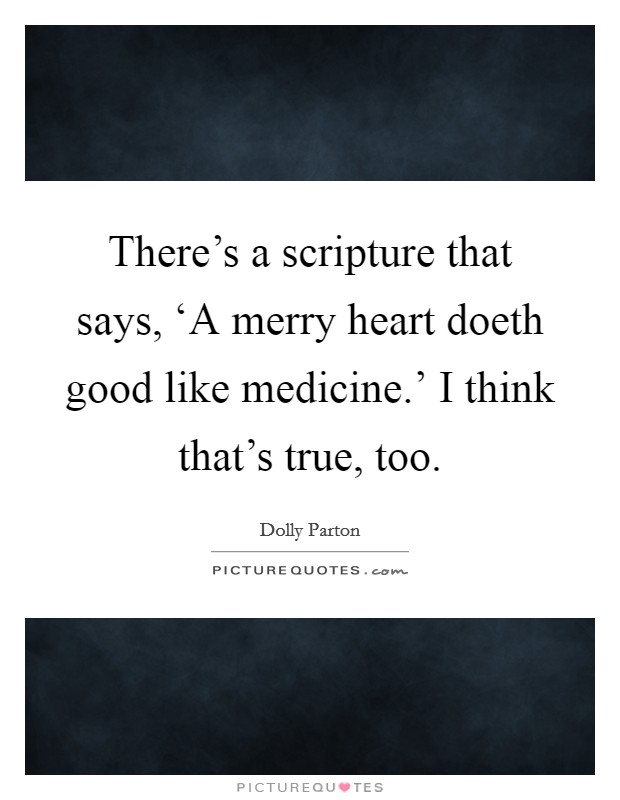 There's a scripture that says, 'A merry heart doeth good like medicine.' I think that's true, too Picture Quote #1