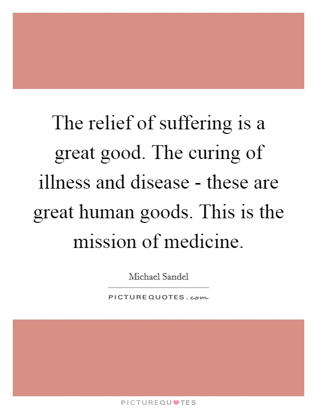 The relief of suffering is a great good. The curing of illness and disease - these are great human goods. This is the mission of medicine Picture Quote #1
