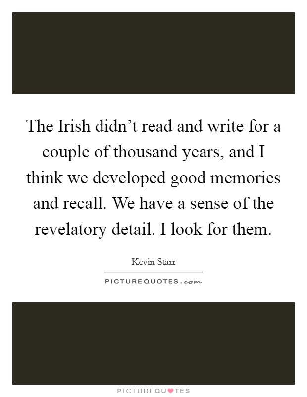 The Irish didn't read and write for a couple of thousand years, and I think we developed good memories and recall. We have a sense of the revelatory detail. I look for them. Picture Quote #1
