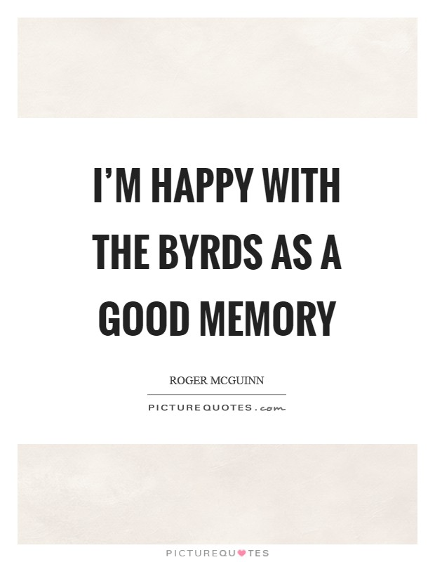 I'm happy with the Byrds as a good memory Picture Quote #1