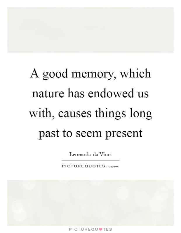 A good memory, which nature has endowed us with, causes things long past to seem present Picture Quote #1