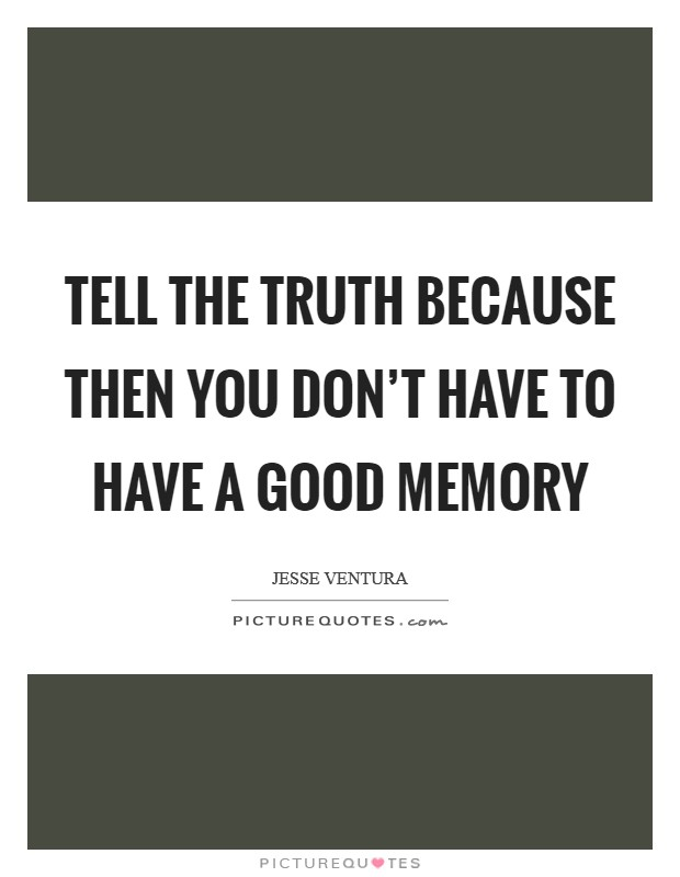 Tell the truth because then you don't have to have a good memory Picture Quote #1