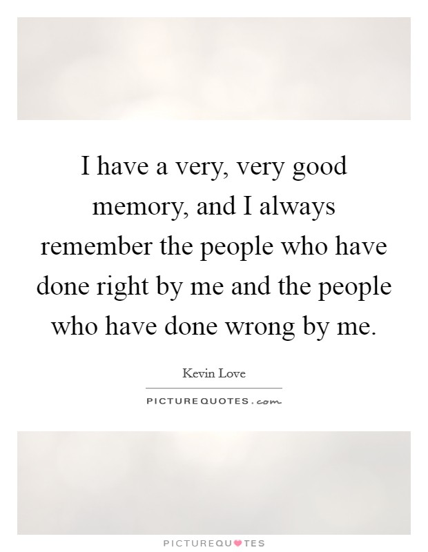 I have a very, very good memory, and I always remember the people who have done right by me and the people who have done wrong by me Picture Quote #1