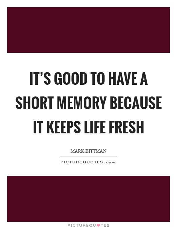 It's good to have a short memory because it keeps life fresh Picture Quote #1