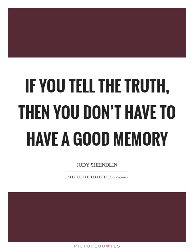 If you tell the truth, then you don't have to have a good memory Picture Quote #1