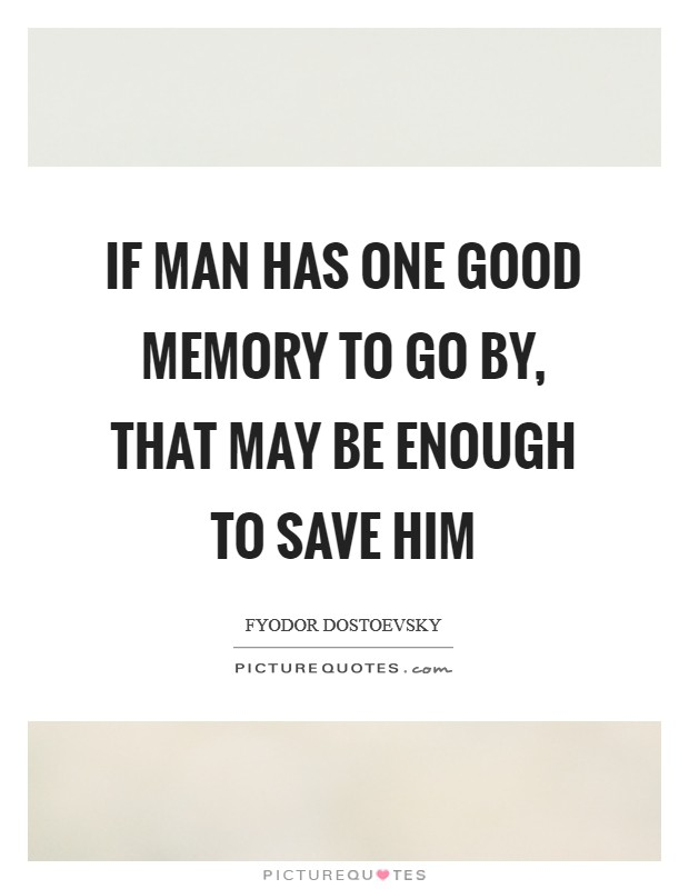 If man has one good memory to go by, that may be enough to save him Picture Quote #1