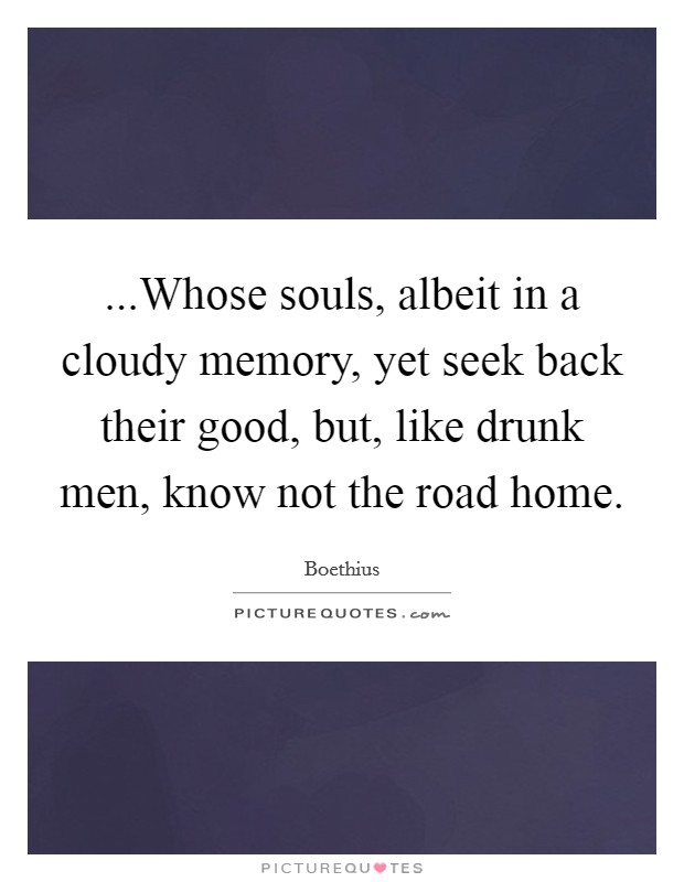 ...Whose souls, albeit in a cloudy memory, yet seek back their good, but, like drunk men, know not the road home Picture Quote #1