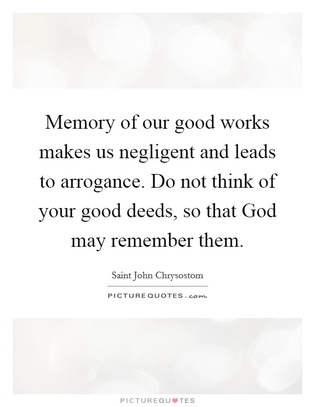 Memory of our good works makes us negligent and leads to arrogance. Do not think of your good deeds, so that God may remember them Picture Quote #1