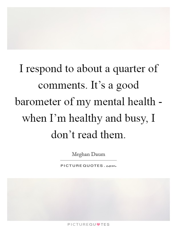 I respond to about a quarter of comments. It's a good barometer of my mental health - when I'm healthy and busy, I don't read them Picture Quote #1