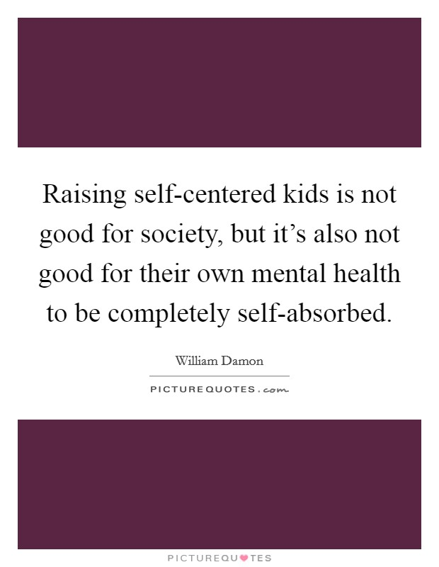 Raising self-centered kids is not good for society, but it's also not good for their own mental health to be completely self-absorbed Picture Quote #1