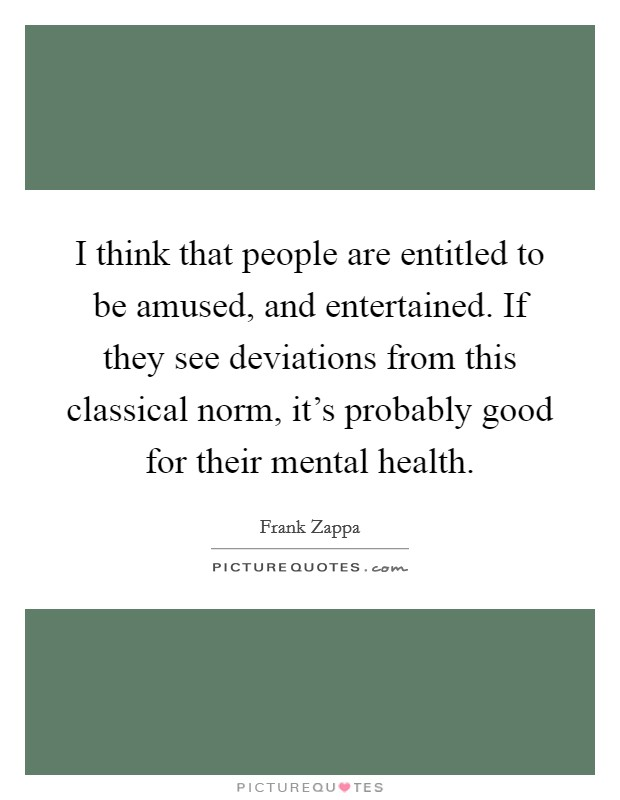 I think that people are entitled to be amused, and entertained. If they see deviations from this classical norm, it's probably good for their mental health Picture Quote #1
