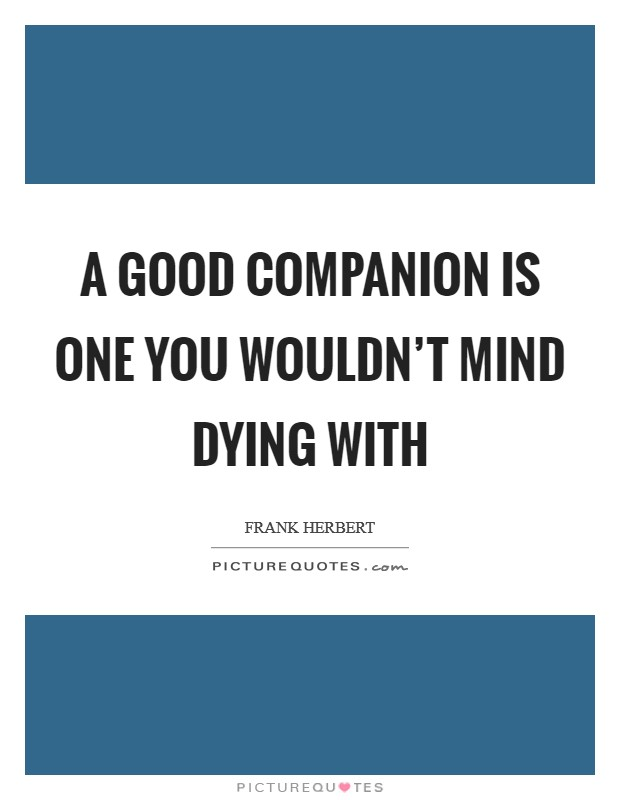 A good companion is one you wouldn't mind dying with Picture Quote #1