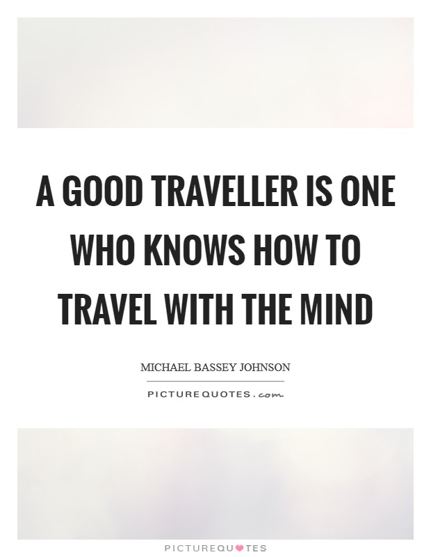 A good traveller is one who knows how to travel with the mind Picture Quote #1