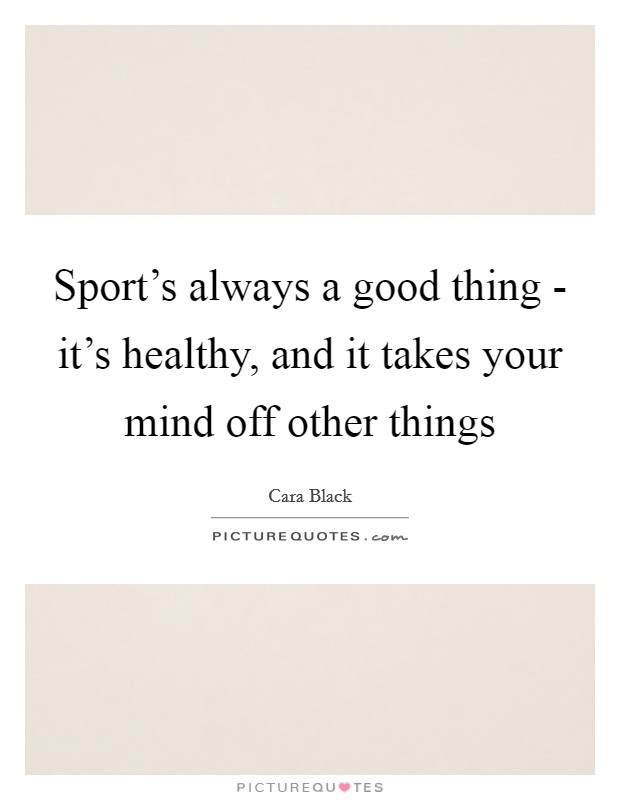 Sport's always a good thing - it's healthy, and it takes your mind off other things Picture Quote #1