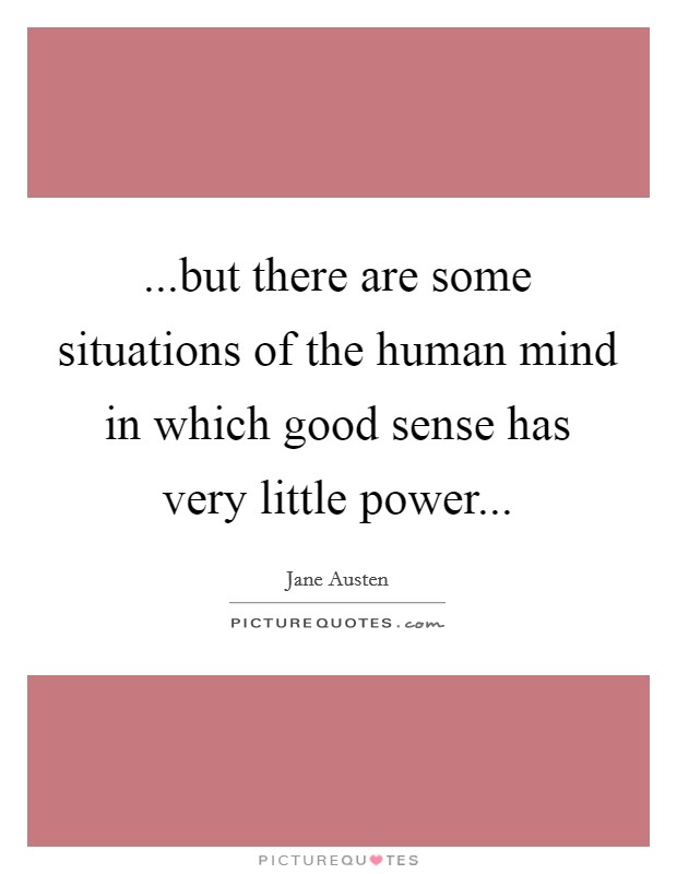 ...but there are some situations of the human mind in which good sense has very little power Picture Quote #1