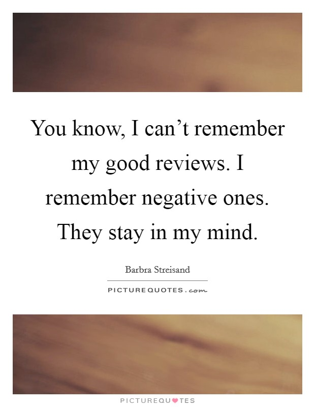 You know, I can't remember my good reviews. I remember negative ones. They stay in my mind Picture Quote #1