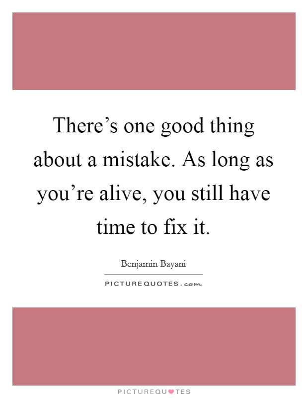 There's one good thing about a mistake. As long as you're alive, you still have time to fix it Picture Quote #1