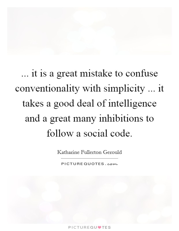 ... it is a great mistake to confuse conventionality with simplicity ... it takes a good deal of intelligence and a great many inhibitions to follow a social code Picture Quote #1