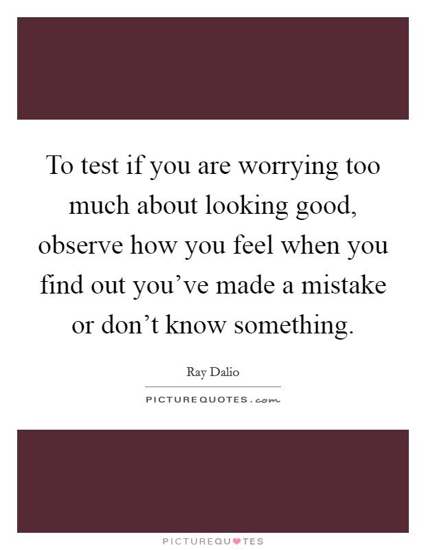 To test if you are worrying too much about looking good, observe how you feel when you find out you've made a mistake or don't know something Picture Quote #1