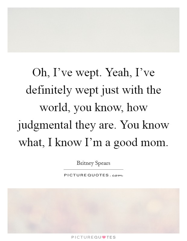 Oh, I've wept. Yeah, I've definitely wept just with the world, you know, how judgmental they are. You know what, I know I'm a good mom Picture Quote #1