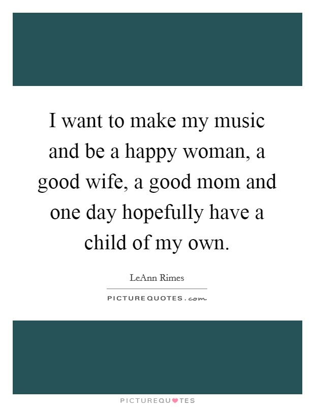 I want to make my music and be a happy woman, a good wife, a good mom and one day hopefully have a child of my own Picture Quote #1