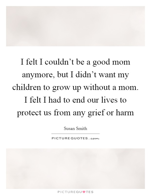 I felt I couldn't be a good mom anymore, but I didn't want my children to grow up without a mom. I felt I had to end our lives to protect us from any grief or harm Picture Quote #1