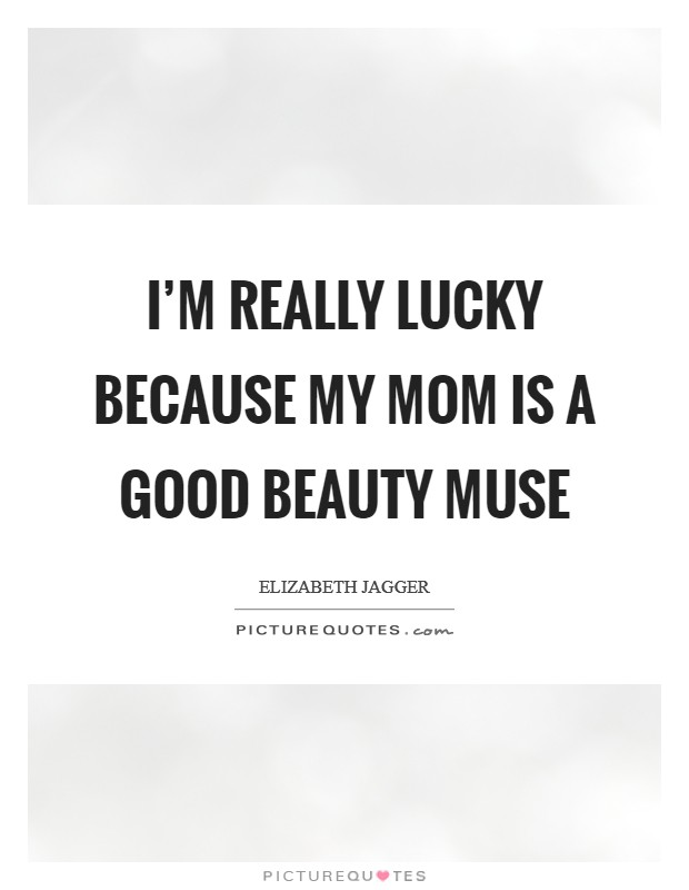 I'm really lucky because my mom is a good beauty muse Picture Quote #1