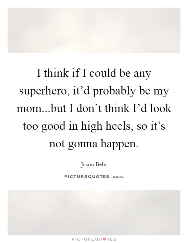 I think if I could be any superhero, it'd probably be my mom...but I don't think I'd look too good in high heels, so it's not gonna happen Picture Quote #1