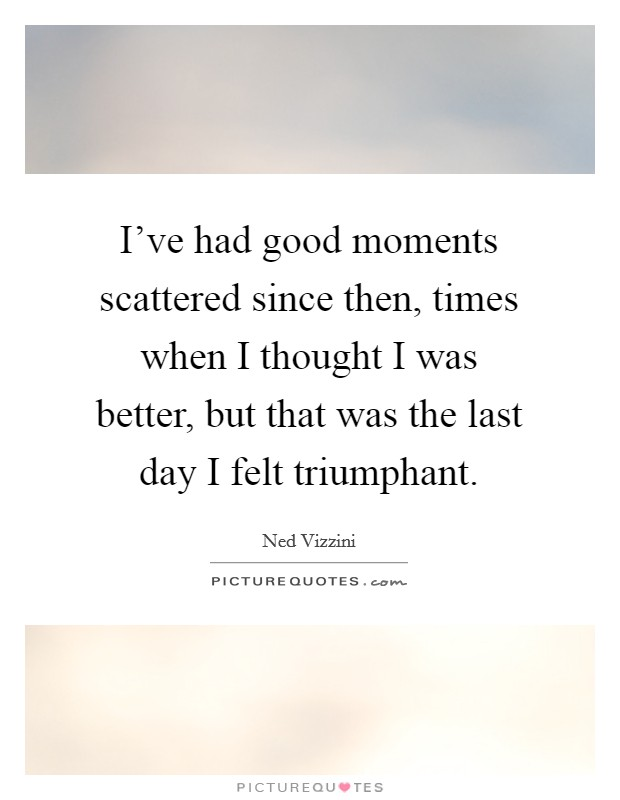 I've had good moments scattered since then, times when I thought I was better, but that was the last day I felt triumphant Picture Quote #1
