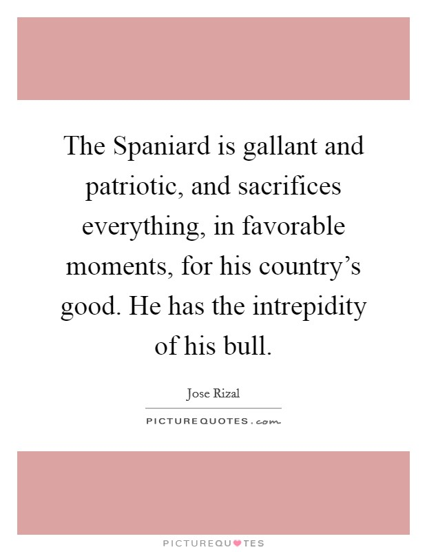 The Spaniard is gallant and patriotic, and sacrifices everything, in favorable moments, for his country's good. He has the intrepidity of his bull Picture Quote #1