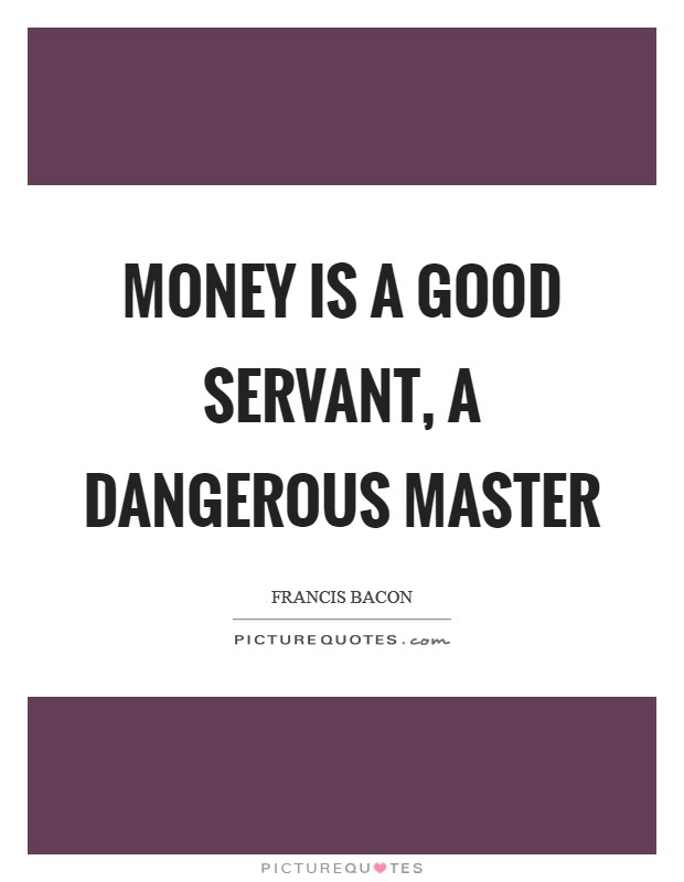 Money is a good servant, a dangerous master Picture Quote #1