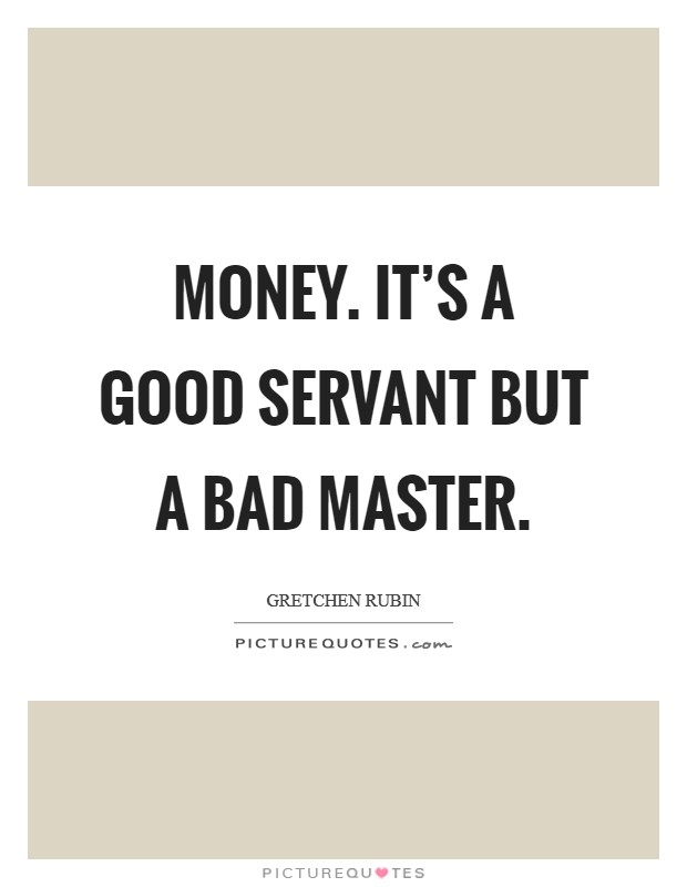 Money. It's a good servant but a bad master Picture Quote #1