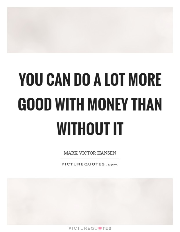 You can do a lot more good with money than without it Picture Quote #1