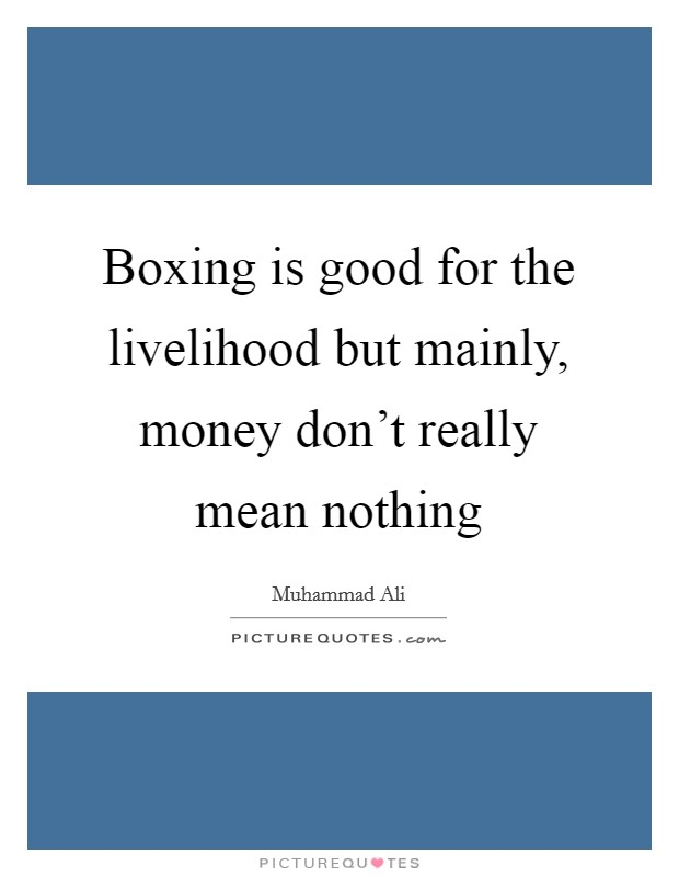 Boxing is good for the livelihood but mainly, money don't really mean nothing Picture Quote #1