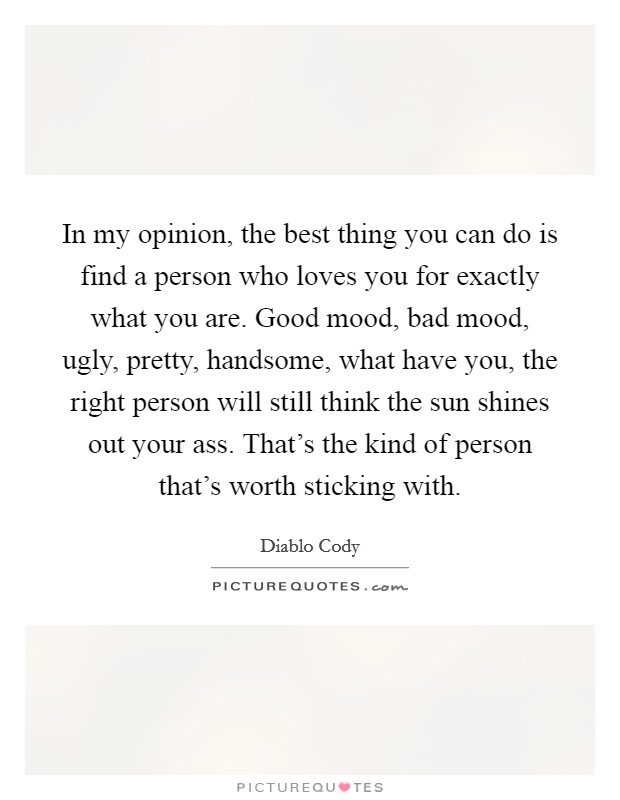 In my opinion, the best thing you can do is find a person who loves you for exactly what you are. Good mood, bad mood, ugly, pretty, handsome, what have you, the right person will still think the sun shines out your ass. That's the kind of person that's worth sticking with Picture Quote #1
