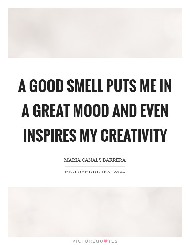 A good smell puts me in a great mood and even inspires my creativity Picture Quote #1