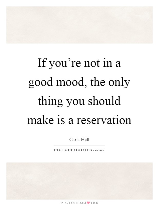 If you're not in a good mood, the only thing you should make is a reservation Picture Quote #1