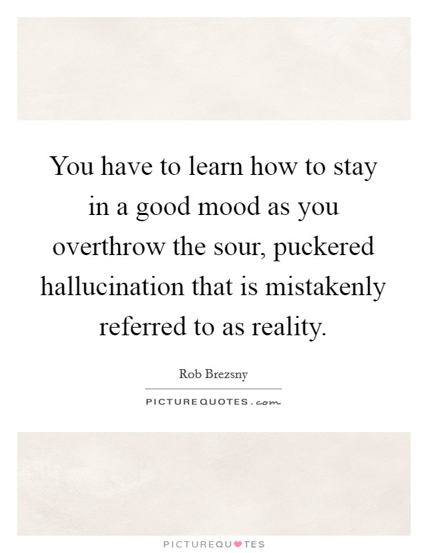 You Have To Learn How To Stay In A Good Mood As You