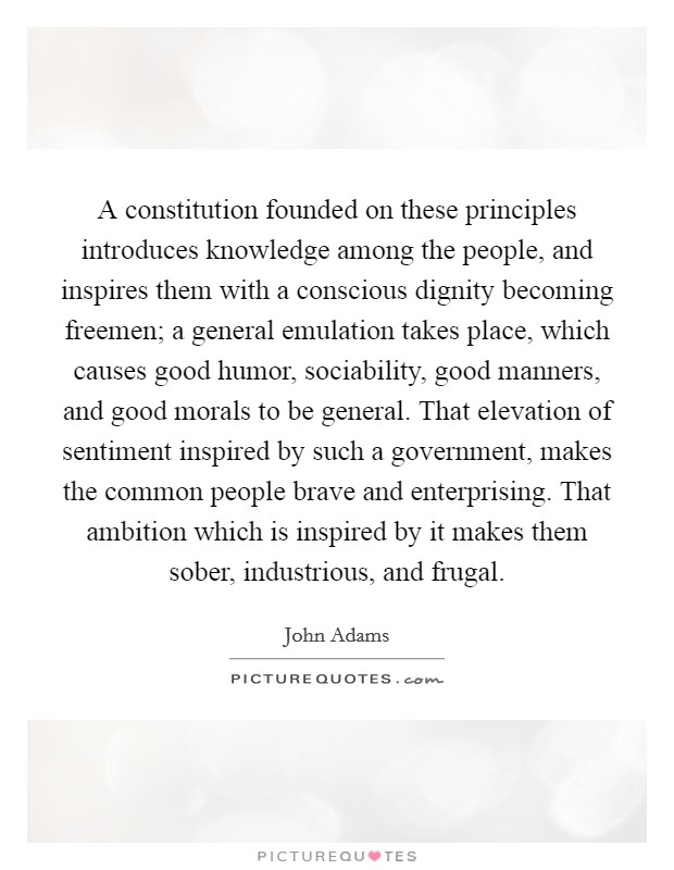 A constitution founded on these principles introduces knowledge among the people, and inspires them with a conscious dignity becoming freemen; a general emulation takes place, which causes good humor, sociability, good manners, and good morals to be general. That elevation of sentiment inspired by such a government, makes the common people brave and enterprising. That ambition which is inspired by it makes them sober, industrious, and frugal Picture Quote #1