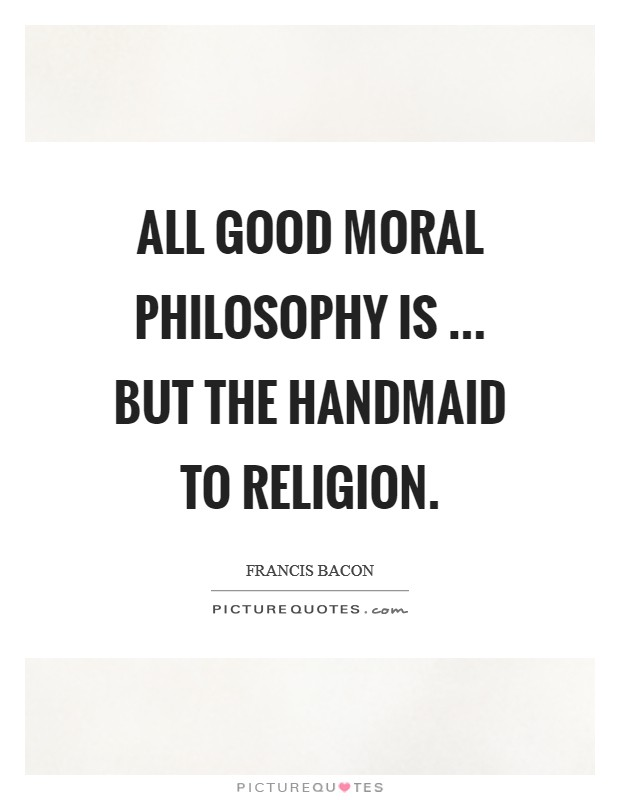 All good moral philosophy is ... but the handmaid to religion Picture Quote #1