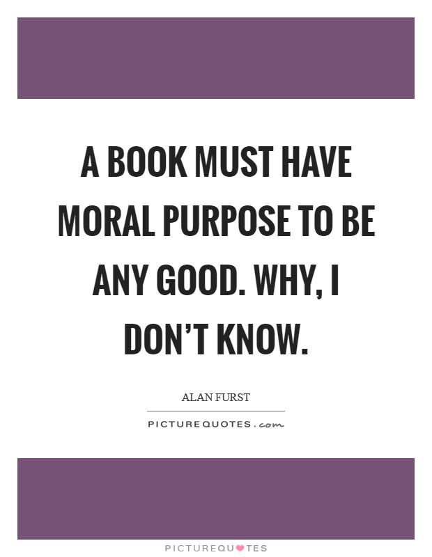 A book must have moral purpose to be any good. Why, I don't know. Picture Quote #1